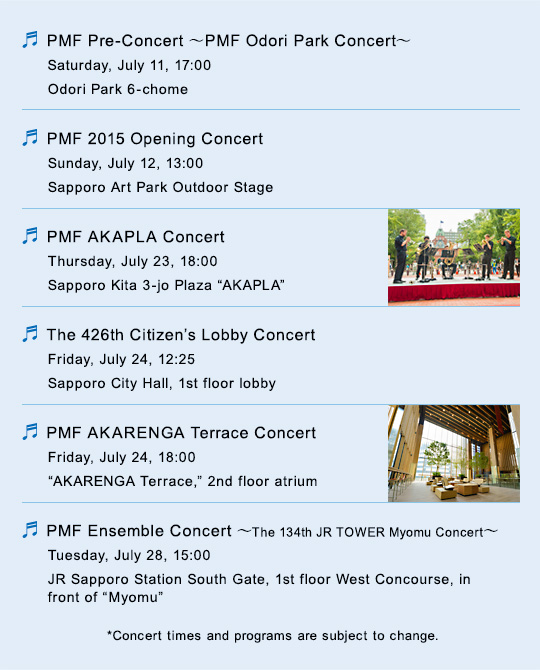 ~PMF Pre-Concert~ PMF Odori Park Concert Saturday, July 11, 17:00 Odori Park 6-chome/PMF 2015 Opening Concert Sunday, July 12, 13:00 Sapporo Art Park Outdoor Stage/PMF AKAPLA Concert Thursday, July 23, 18:00 Sapporo Kita 3-jo Plaza AKAPLA/The 426th Citizen's Lobby Concert Friday, July 24, 12:25 Sapporo City Hall, 1st floor lobby/PMF AKARENGA Terrace Concert Friday, July 24, 18:00 AKARENGA Terrace, 2nd floor atrium/PMF Ensemble Concert ~The 134th JR TOWER Myomu Concert~ Wednesday, July 28, 15:00 JR Sapporo Station South Gate, 1st floor West Concourse, in front of Myomu/*Concert times and programs are subject to change.
