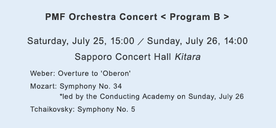 PMF Orchestra Concert < Program B > Saturday, July 25, 15:00 / Sunday, July 26, 14:00 Sapporo Concert Hall Kitara Weber: Overture to Oberon /Mozart: Symphony No. 34/*led by the Conducting Academy on Sunday, July 26/Tchaikovsky: Symphony No. 5