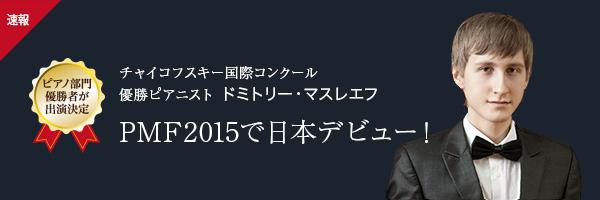 速報 ピアノ部門優勝者が出演決定 チャイコフスキー国際コンクール優勝ピアニスト ドミトリー・マスレエフ PMF2015で日本デビュー!