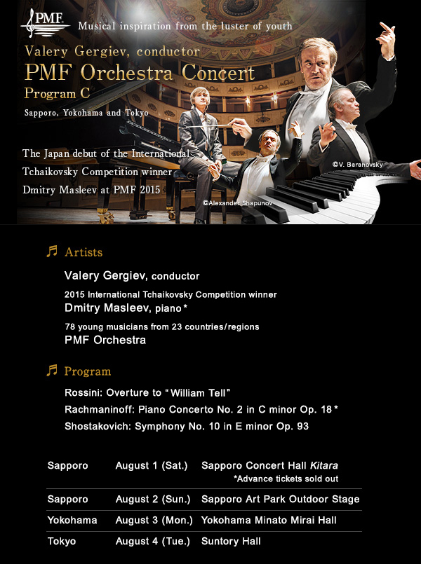 PMF Musical inspiration from the luster of youth/Valery Gergiev, conductor Sapporo, Yokohama and Tokyo/PMF Orchestra Concert Program C/The Japan debut of the International Tchaikovsky Competition winner Dmitry Masleev at PMF 2015/Artists:Valery Gergiev, conductor/2015 International Tchaikovsky Competition winner Dmitry Masleev, piano*/78 young musicians from 23 countries/regions PMF Orchestra/Program:Rossini: Overture to William Tell/Rachmaninoff: Piano Concerto No. 2 in C minor Op. 18*/Shostakovich: Symphony No. 10 in E minor Op. 93/Sapporo August 1 (Sat.) Sapporo Concert Hall Kitara *Advance tickets sold out/Sapporo August 2 (Sun.) Sapporo Art Park Outdoor Stage/Yokohama August 3 (Mon.) Yokohama Minato Mirai Hall/Tokyo August 4 (Tue.) Suntory Hall